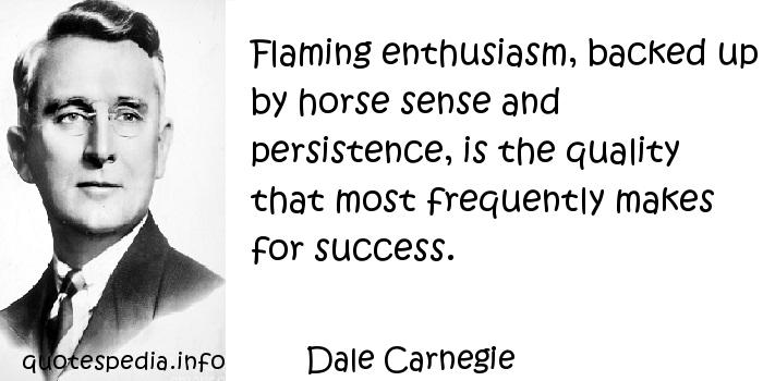 Dale Carnegie - Flaming enthusiasm, backed up by horse sense and persistence, is the quality that most frequently makes for success.
