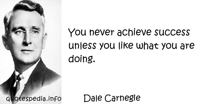 Dale Carnegie - You never achieve success unless you like what you are doing.
