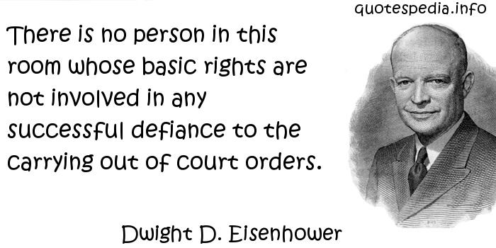 Dwight D. Eisenhower - There is no person in this room whose basic rights are not involved in any successful defiance to the carrying out of court orders.