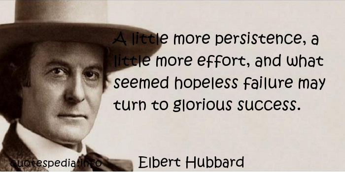 Elbert Hubbard - A little more persistence, a little more effort, and what seemed hopeless failure may turn to glorious success.