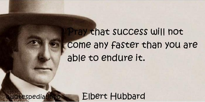 Elbert Hubbard - Pray that success will not come any faster than you are able to endure it.