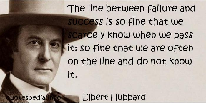 Elbert Hubbard - The line between failure and success is so fine that we scarcely know when we pass it: so fine that we are often on the line and do not know it.