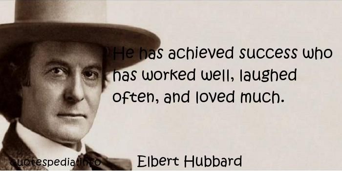 Elbert Hubbard - He has achieved success who has worked well, laughed often, and loved much.