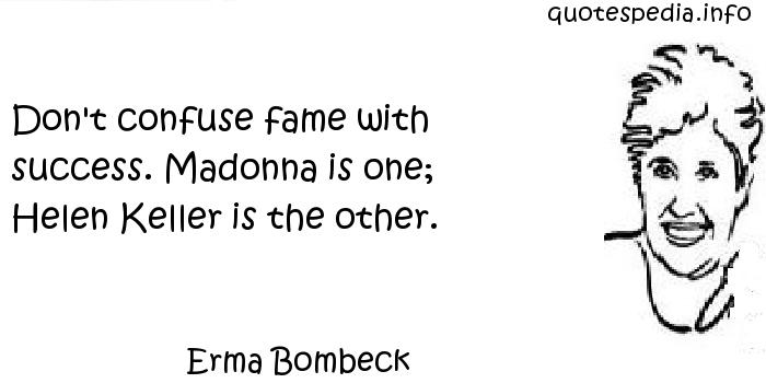 Erma Bombeck - Don't confuse fame with success. Madonna is one; Helen Keller is the other.