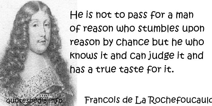 Francois de La Rochefoucauld - He is not to pass for a man of reason who stumbles upon reason by chance but he who knows it and can judge it and has a true taste for it.