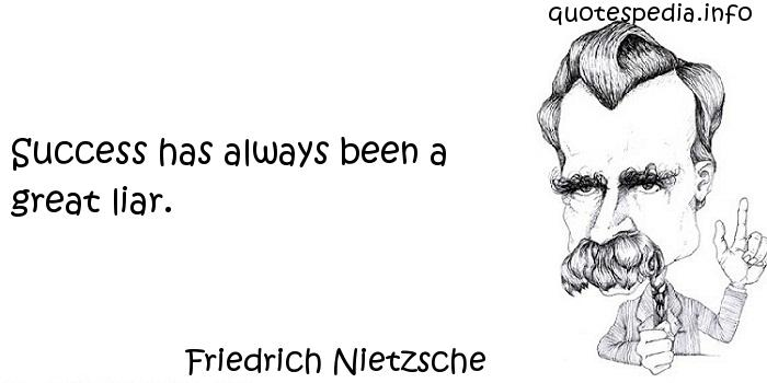 Friedrich Nietzsche - Success has always been a great liar.