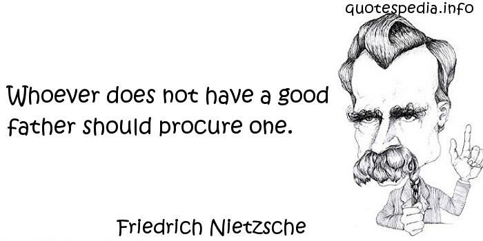 Friedrich Nietzsche - Whoever does not have a good father should procure one.