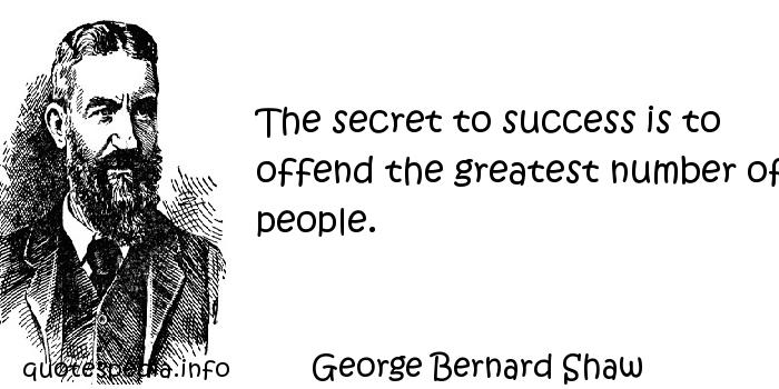 George Bernard Shaw - The secret to success is to offend the greatest number of people.