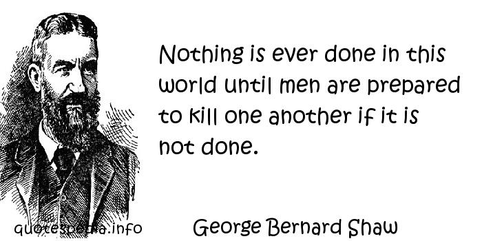 George Bernard Shaw - Nothing is ever done in this world until men are prepared to kill one another if it is not done.