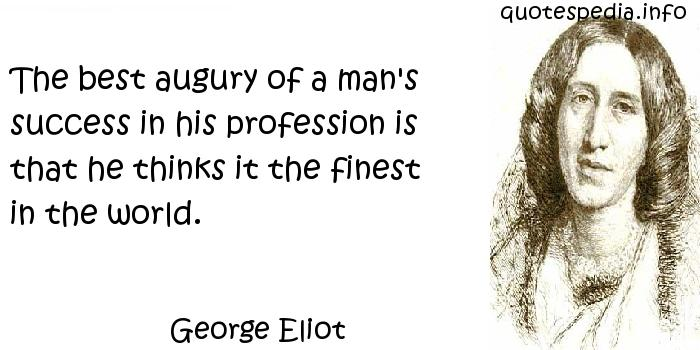 George Eliot - The best augury of a man's success in his profession is that he thinks it the finest in the world.