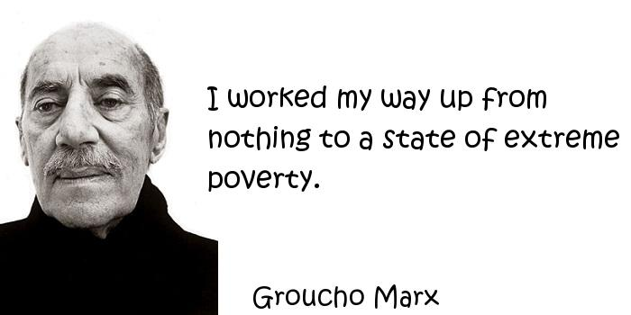 Groucho Marx - I worked my way up from nothing to a state of extreme poverty.