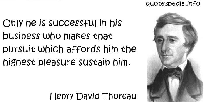 Henry David Thoreau - Only he is successful in his business who makes that pursuit which affords him the highest pleasure sustain him.