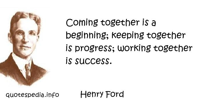 Henry Ford - Coming together is a beginning; keeping together is progress; working together is success.