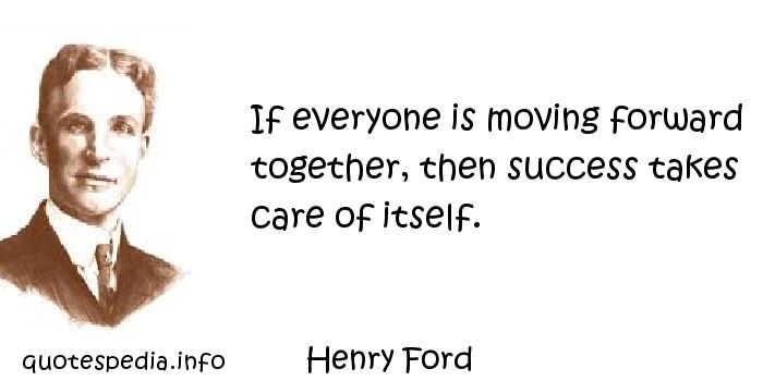 Henry Ford - If everyone is moving forward together, then success takes care of itself.