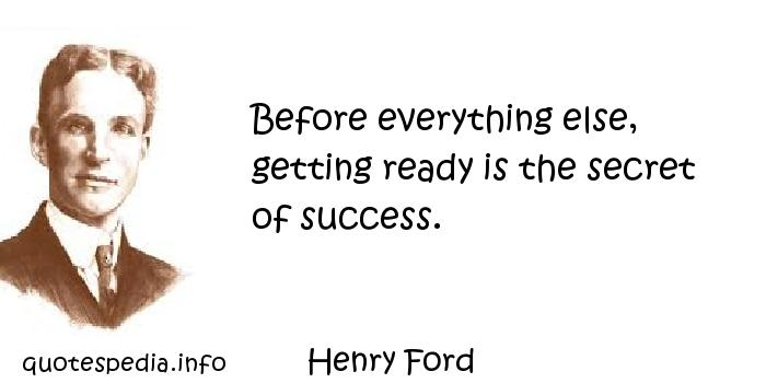 Henry Ford - Before everything else, getting ready is the secret of success.