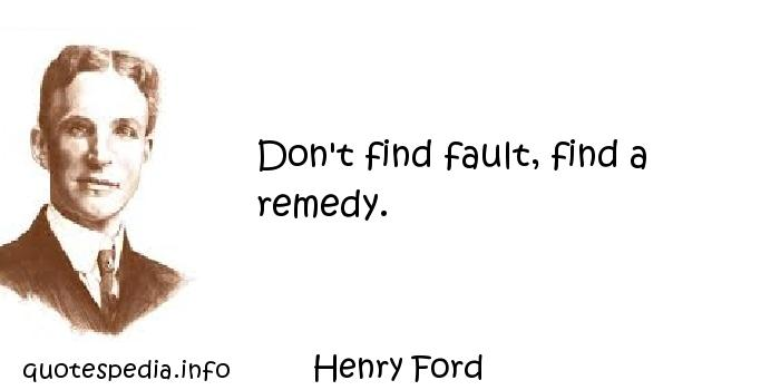 Henry Ford - Don't find fault, find a remedy.