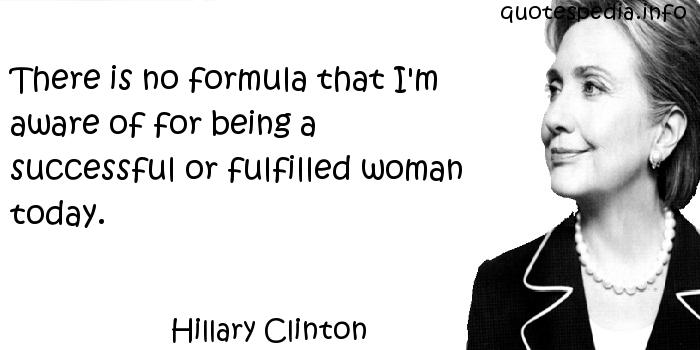 Hillary Clinton - There is no formula that I'm aware of for being a successful or fulfilled woman today.