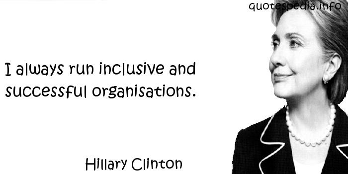 Hillary Clinton - I always run inclusive and successful organisations.