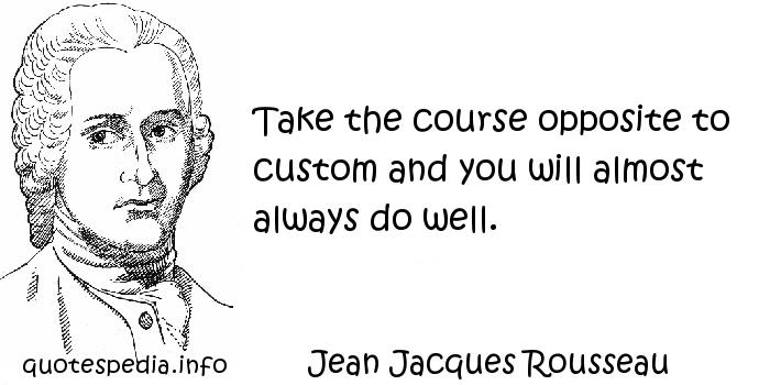 Jean Jacques Rousseau - Take the course opposite to custom and you will almost always do well.