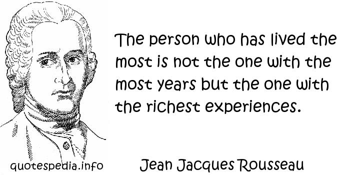 Jean Jacques Rousseau - The person who has lived the most is not the one with the most years but the one with the richest experiences.