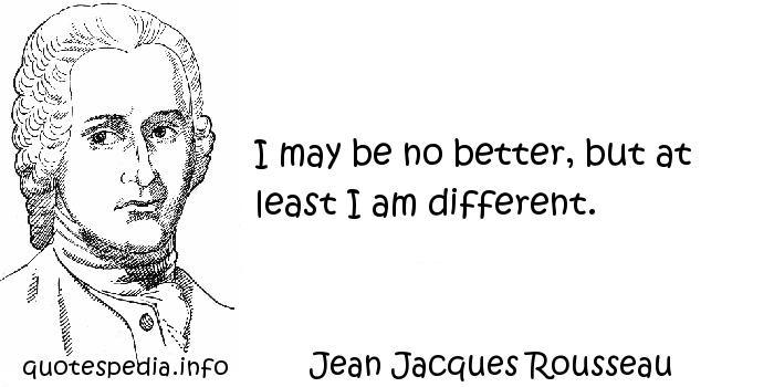 Jean Jacques Rousseau - I may be no better, but at least I am different.