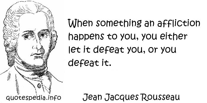 Jean Jacques Rousseau - When something an affliction happens to you, you either let it defeat you, or you defeat it.