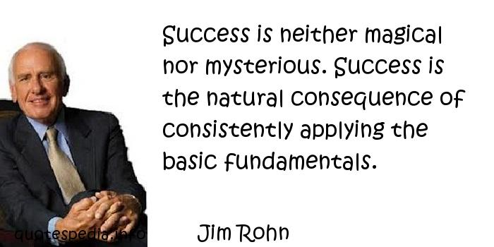 Jim Rohn - Success is neither magical nor mysterious. Success is the natural consequence of consistently applying the basic fundamentals.