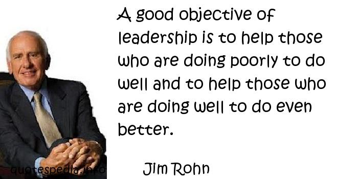 Jim Rohn - A good objective of leadership is to help those who are doing poorly to do well and to help those who are doing well to do even better.