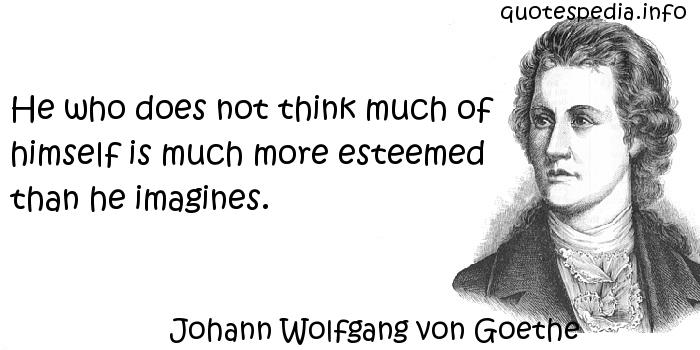 Johann Wolfgang von Goethe - He who does not think much of himself is much more esteemed than he imagines.