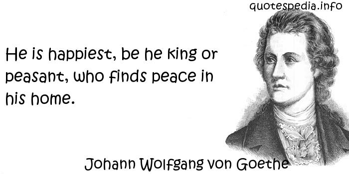 Johann Wolfgang von Goethe - He is happiest, be he king or peasant, who finds peace in his home.