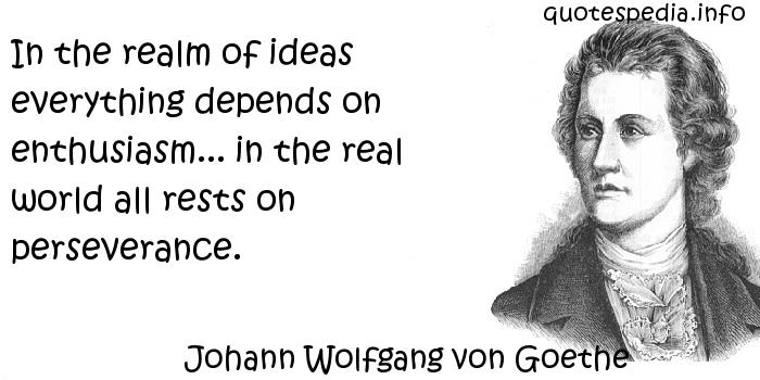 Johann Wolfgang von Goethe - In the realm of ideas everything depends on enthusiasm... in the real world all rests on perseverance.