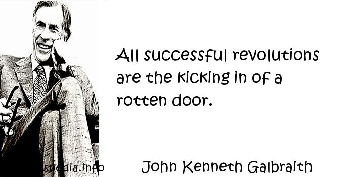 John Kenneth Galbraith - All successful revolutions are the kicking in of a rotten door.