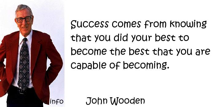 John Wooden - Success comes from knowing that you did your best to become the best that you are capable of becoming.