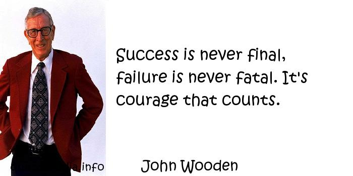 John Wooden - Success is never final, failure is never fatal. It's courage that counts.