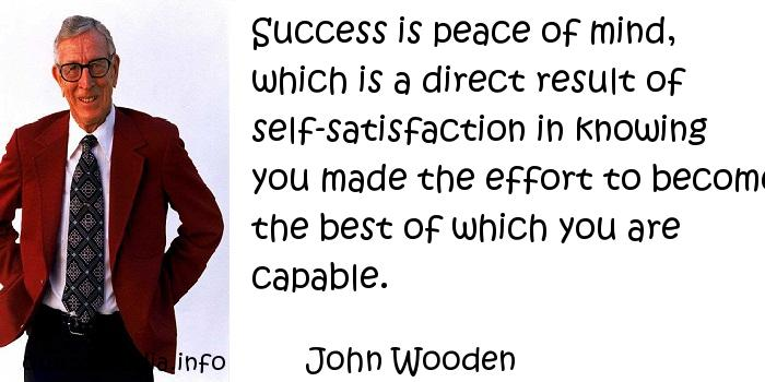 John Wooden - Success is peace of mind, which is a direct result of self-satisfaction in knowing you made the effort to become the best of which you are capable.