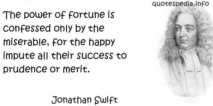 Jonathan Swift - The power of fortune is confessed only by the miserable, for the happy impute all their success to prudence or merit.