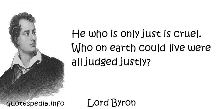 Lord Byron - He who is only just is cruel. Who on earth could live were all judged justly?