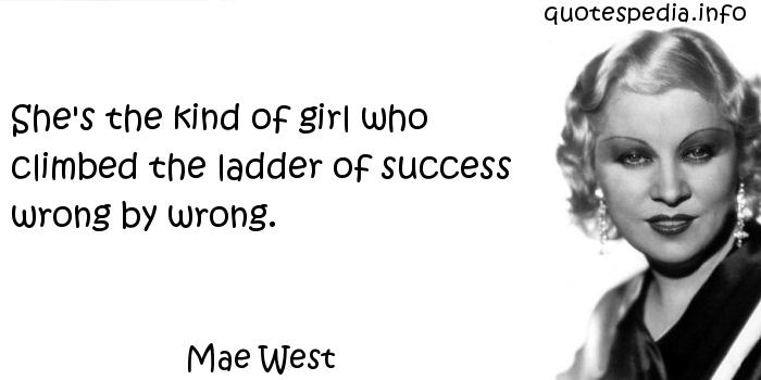 Mae West - She's the kind of girl who climbed the ladder of success wrong by wrong.