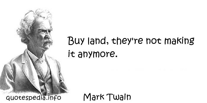 Mark Twain - Buy land, they're not making it anymore.