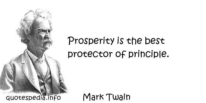 Mark Twain - Prosperity is the best protector of principle.