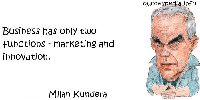Milan Kundera - Business has only two functions - marketing and innovation.