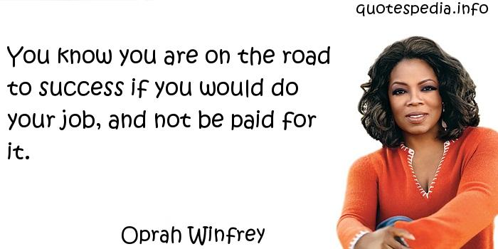 Oprah Winfrey - You know you are on the road to success if you would do your job, and not be paid for it.