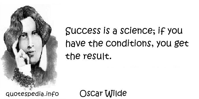 Oscar Wilde - Success is a science; if you have the conditions, you get the result.