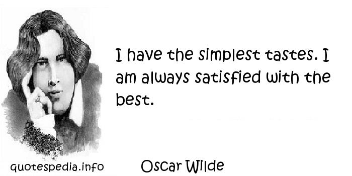 Oscar Wilde - I have the simplest tastes. I am always satisfied with the best.