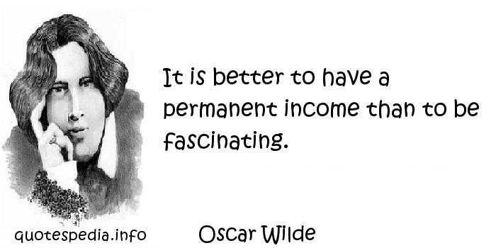 Oscar Wilde - It is better to have a permanent income than to be fascinating.