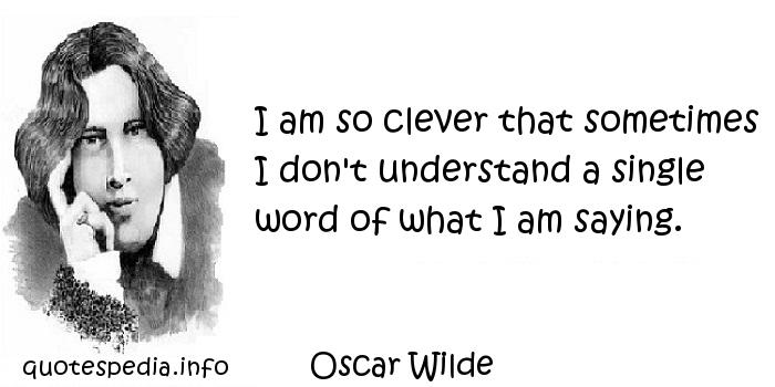 Oscar Wilde - I am so clever that sometimes I don't understand a single word of what I am saying.
