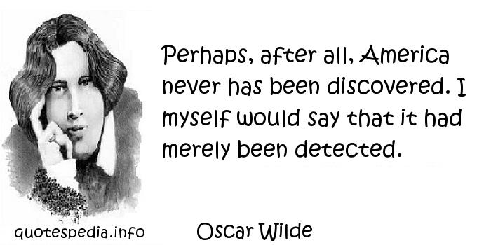 Oscar Wilde - Perhaps, after all, America never has been discovered. I myself would say that it had merely been detected.