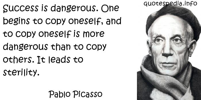 Pablo Picasso - Success is dangerous. One begins to copy oneself, and to copy oneself is more dangerous than to copy others. It leads to sterility.