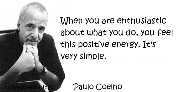 Paulo Coelho - When you are enthusiastic about what you do, you feel this positive energy. It's very simple.