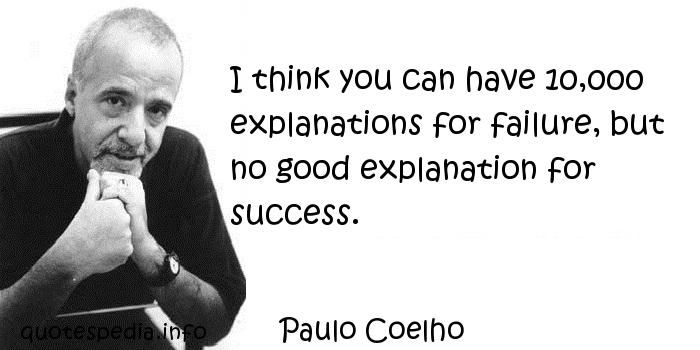 Paulo Coelho - I think you can have 10,000 explanations for failure, but no good explanation for success.